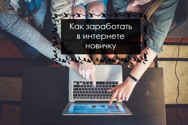 Как заработать новичку в интернете - ТОП-15 способов + советы